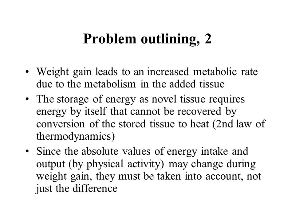 Problem outlining, 2 Weight gain leads to an increased metabolic rate due to the metabolism in the added tissue The storage of energy as novel tissue requires energy by itself that cannot be recovered by conversion of the stored tissue to heat (2nd law of thermodynamics) Since the absolute values of energy intake and output (by physical activity) may change during weight gain, they must be taken into account, not just the difference