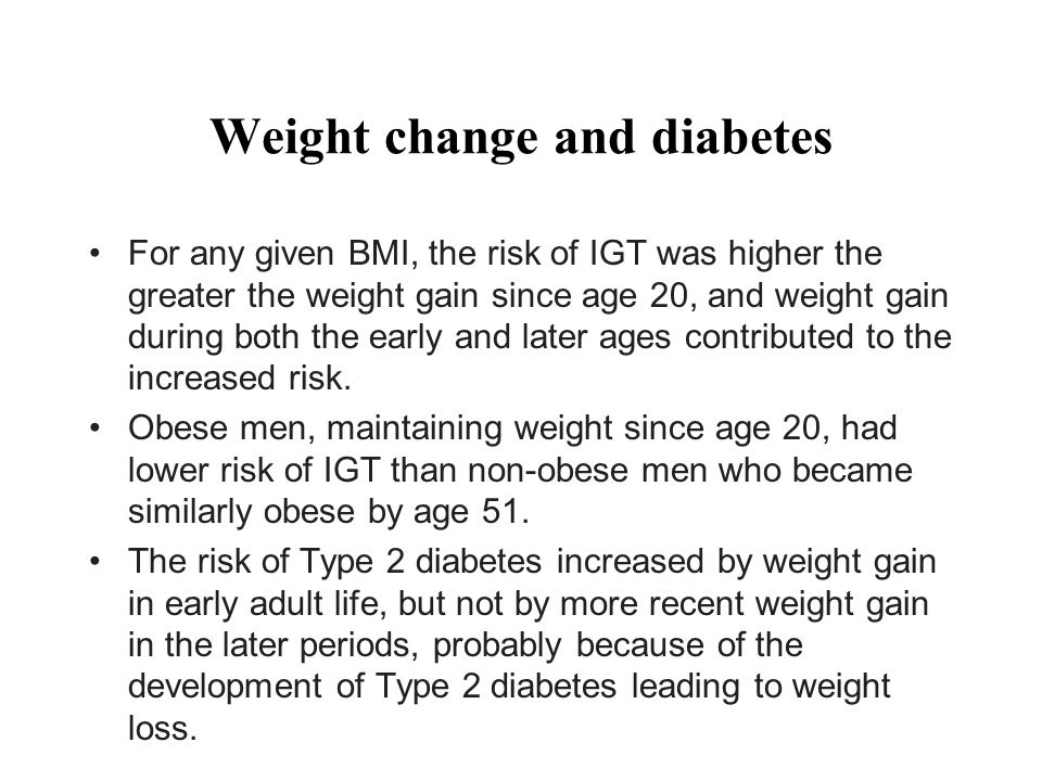 Weight change and diabetes For any given BMI, the risk of IGT was higher the greater the weight gain since age 20, and weight gain during both the early and later ages contributed to the increased risk.