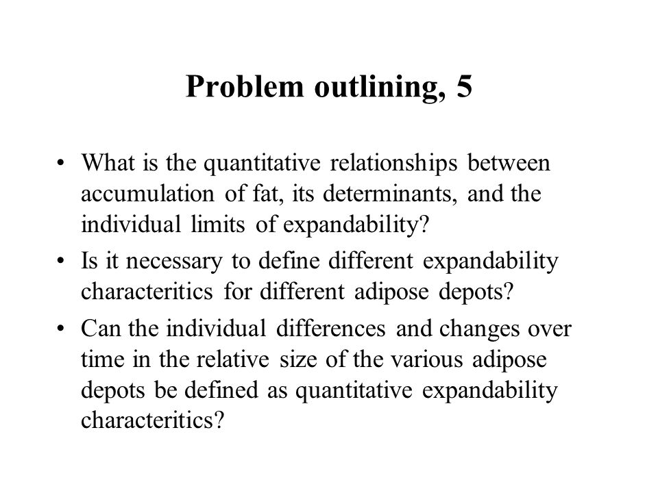 Problem outlining, 5 What is the quantitative relationships between accumulation of fat, its determinants, and the individual limits of expandability.