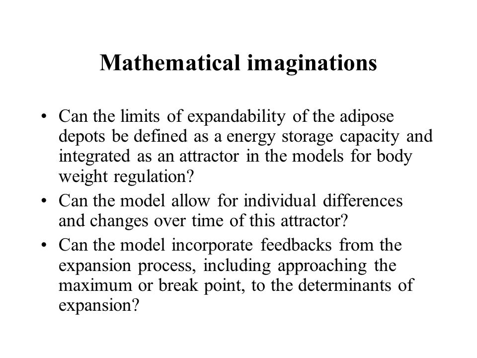 Mathematical imaginations Can the limits of expandability of the adipose depots be defined as a energy storage capacity and integrated as an attractor in the models for body weight regulation.