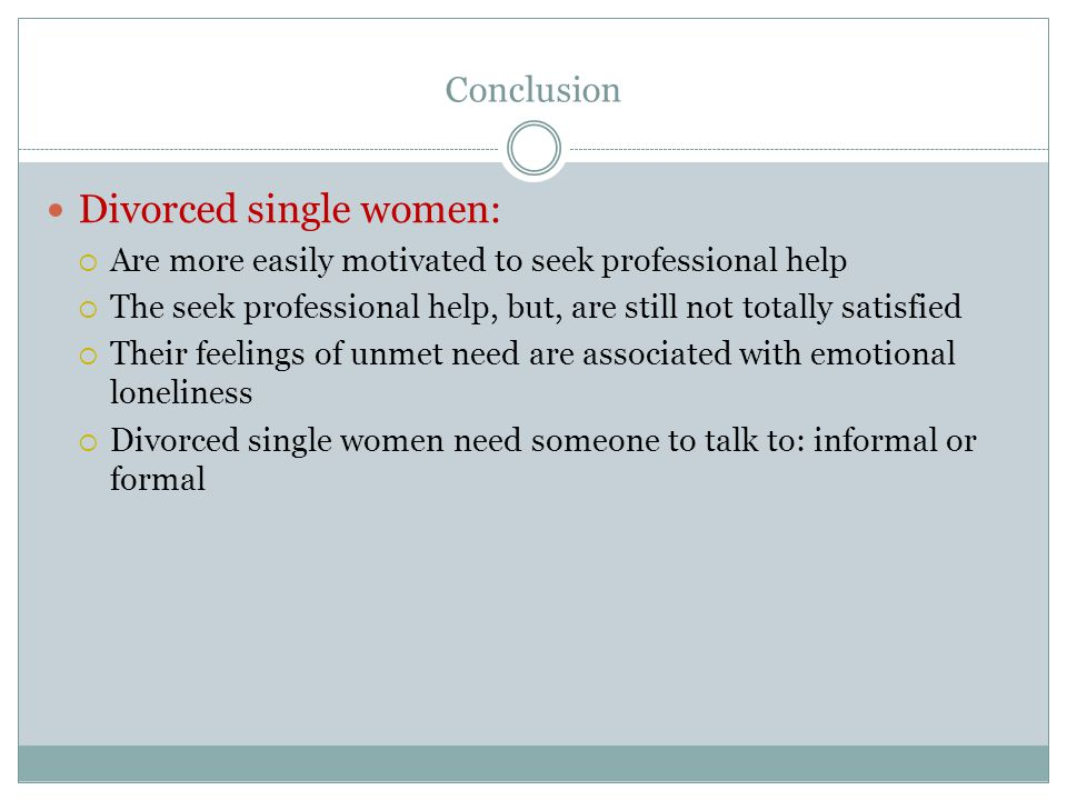 Conclusion Divorced single women:  Are more easily motivated to seek professional help  The seek professional help, but, are still not totally satisfied  Their feelings of unmet need are associated with emotional loneliness  Divorced single women need someone to talk to: informal or formal