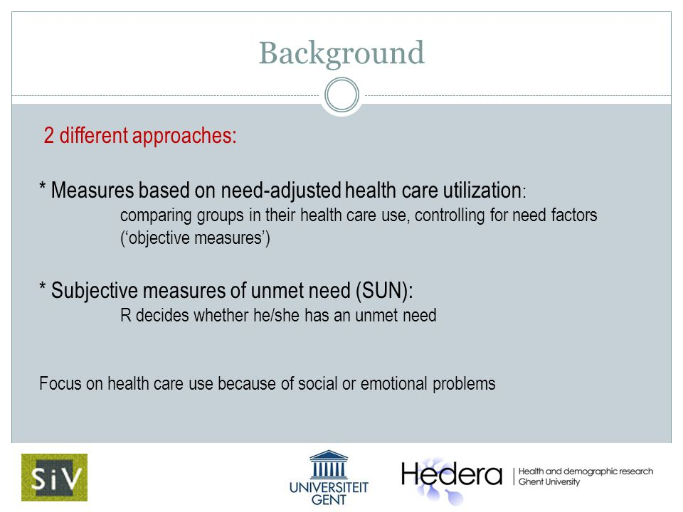 Background 2 different approaches: * Measures based on need-adjusted health care utilization : comparing groups in their health care use, controlling for need factors ('objective measures') * Subjective measures of unmet need (SUN): R decides whether he/she has an unmet need Focus on health care use because of social or emotional problems