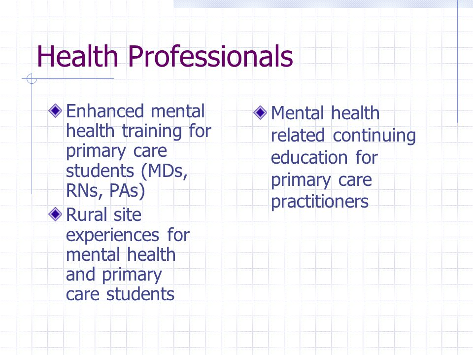 Health Professionals Enhanced mental health training for primary care students (MDs, RNs, PAs) Rural site experiences for mental health and primary care students Mental health related continuing education for primary care practitioners