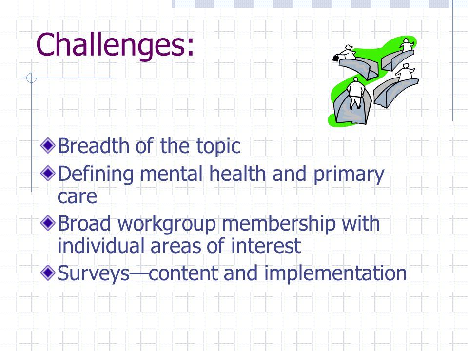 Challenges: Breadth of the topic Defining mental health and primary care Broad workgroup membership with individual areas of interest Surveys—content and implementation
