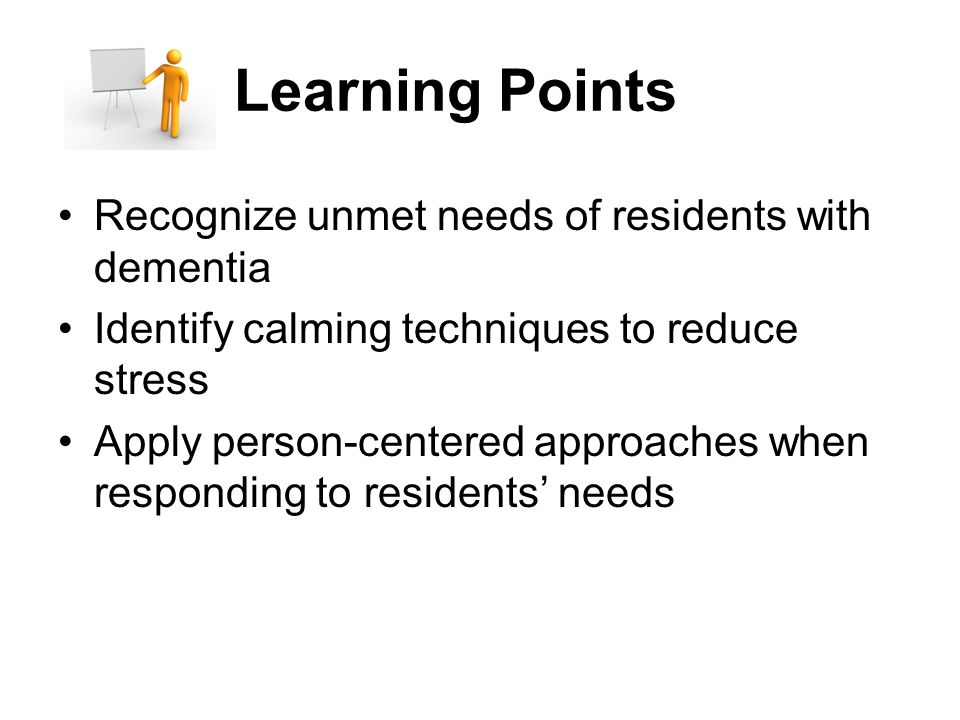 Learning Points Recognize unmet needs of residents with dementia Identify calming techniques to reduce stress Apply person-centered approaches when responding to residents' needs