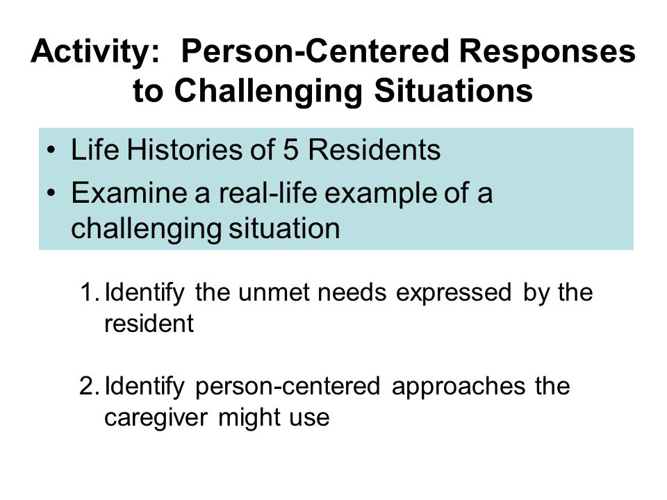 Activity: Person-Centered Responses to Challenging Situations Life Histories of 5 Residents Examine a real-life example of a challenging situation 1.Identify the unmet needs expressed by the resident 2.Identify person-centered approaches the caregiver might use