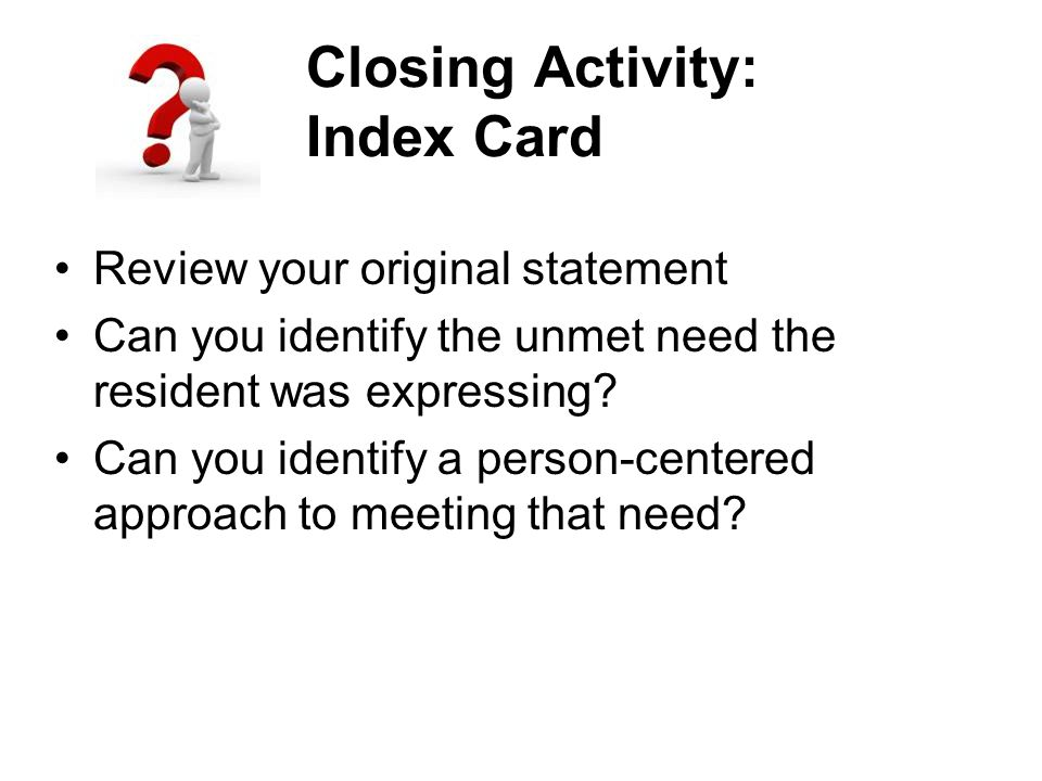 Closing Activity: Index Card Review your original statement Can you identify the unmet need the resident was expressing.