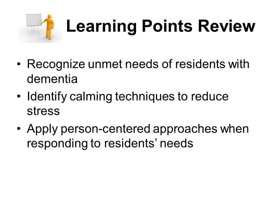 Learning Points Review Recognize unmet needs of residents with dementia Identify calming techniques to reduce stress Apply person-centered approaches when responding to residents' needs