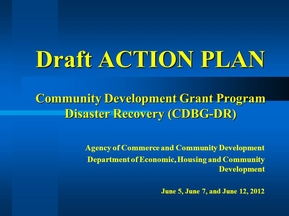Draft ACTION PLAN Community Development Grant Program Disaster Recovery (CDBG-DR) Agency of Commerce and Community Development Department of Economic, Housing and Community Development June 5, June 7, and June 12, 2012