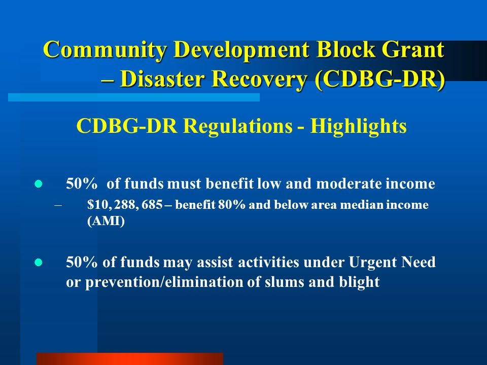 Community Development Block Grant – Disaster Recovery (CDBG-DR) CDBG-DR Regulations - Highlights 50% of funds must benefit low and moderate income –$10, 288, 685 – benefit 80% and below area median income (AMI) 50% of funds may assist activities under Urgent Need or prevention/elimination of slums and blight CD