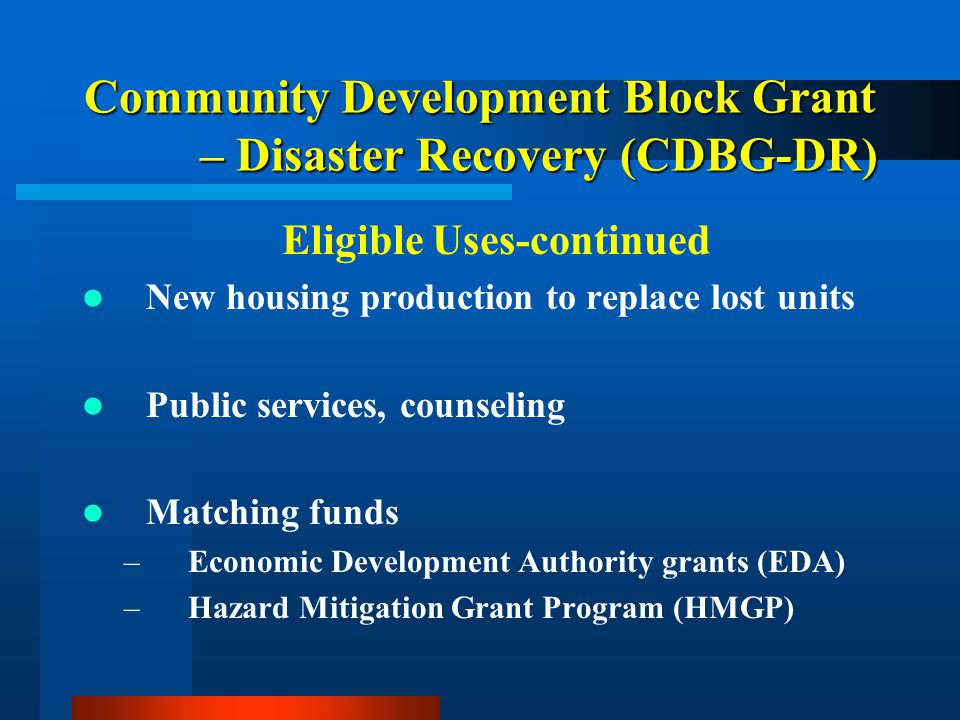 Community Development Block Grant – Disaster Recovery (CDBG-DR) Eligible Uses-continued New housing production to replace lost units Public services, counseling Matching funds –Economic Development Authority grants (EDA) –Hazard Mitigation Grant Program (HMGP) Debris removal not covered by FEMA or other available resources;