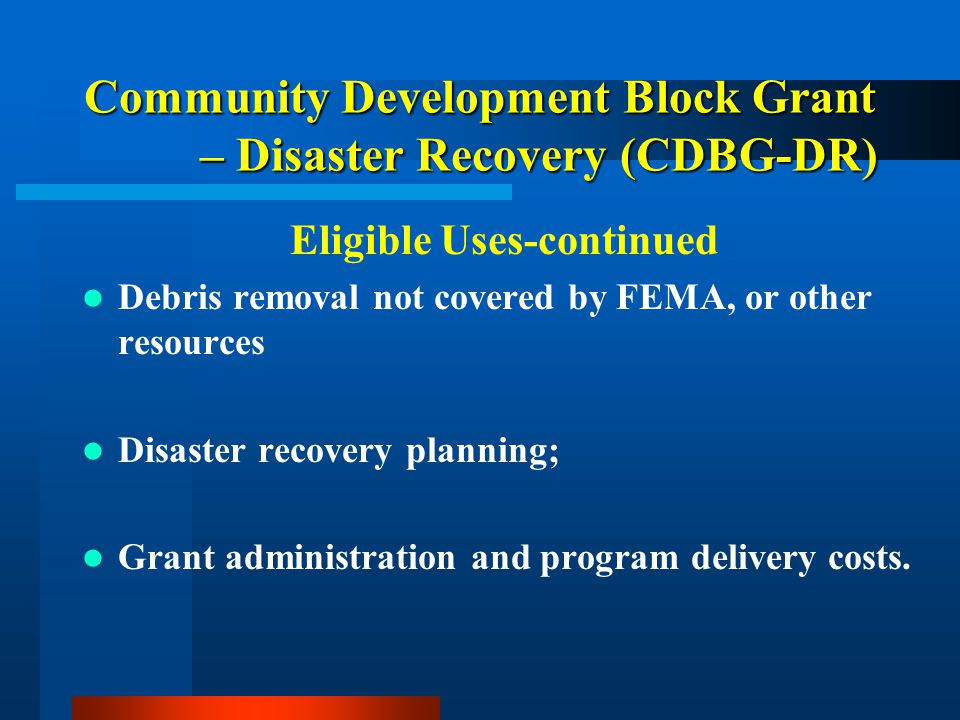 Community Development Block Grant – Disaster Recovery (CDBG-DR) Eligible Uses-continued Debris removal not covered by FEMA, or other resources Disaster recovery planning; Grant administration and program delivery costs.