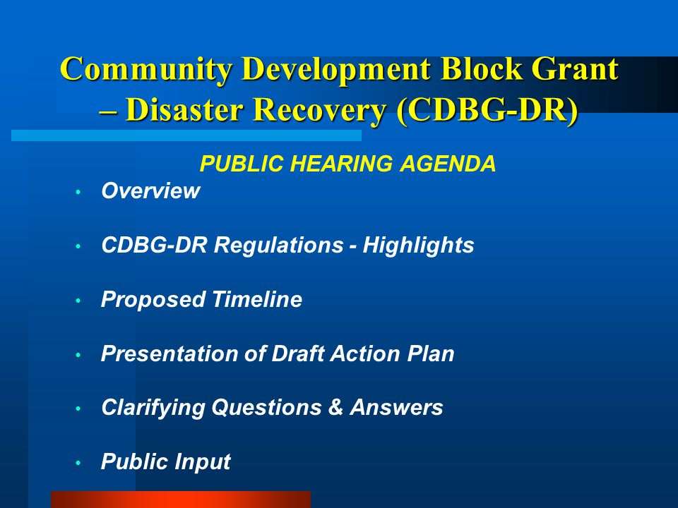 Community Development Block Grant – Disaster Recovery (CDBG-DR) PUBLIC HEARING AGENDA Overview CDBG-DR Regulations - Highlights Proposed Timeline Presentation of Draft Action Plan Clarifying Questions & Answers Public Input