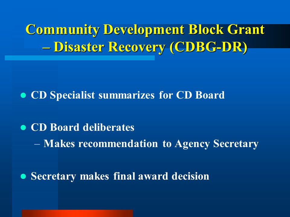 Community Development Block Grant – Disaster Recovery (CDBG-DR) CD Specialist summarizes for CD Board CD Board deliberates –Makes recommendation to Agency Secretary Secretary makes final award decision