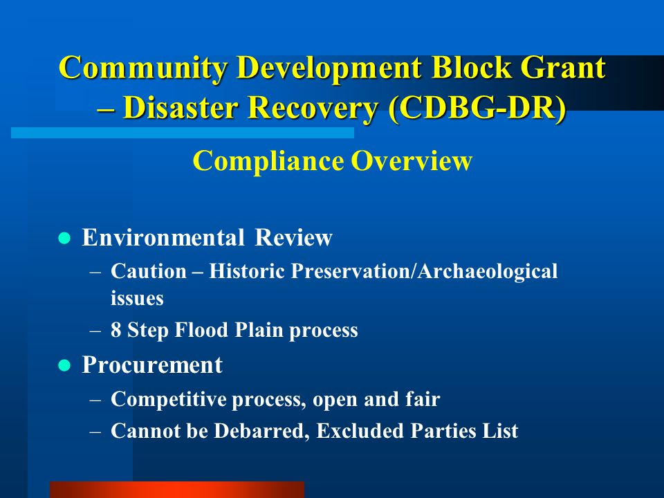 Community Development Block Grant – Disaster Recovery (CDBG-DR) Compliance Overview Environmental Review –Caution – Historic Preservation/Archaeological issues –8 Step Flood Plain process Procurement –Competitive process, open and fair –Cannot be Debarred, Excluded Parties List