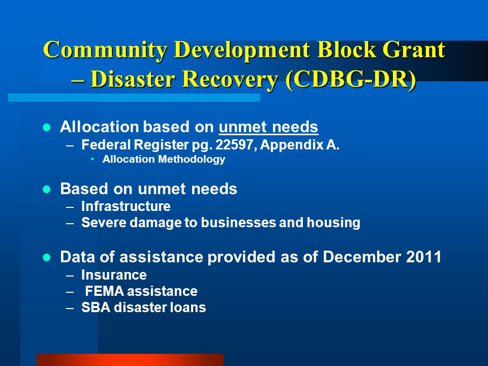Community Development Block Grant – Disaster Recovery (CDBG-DR) Allocation based on unmet needs –Federal Register pg.
