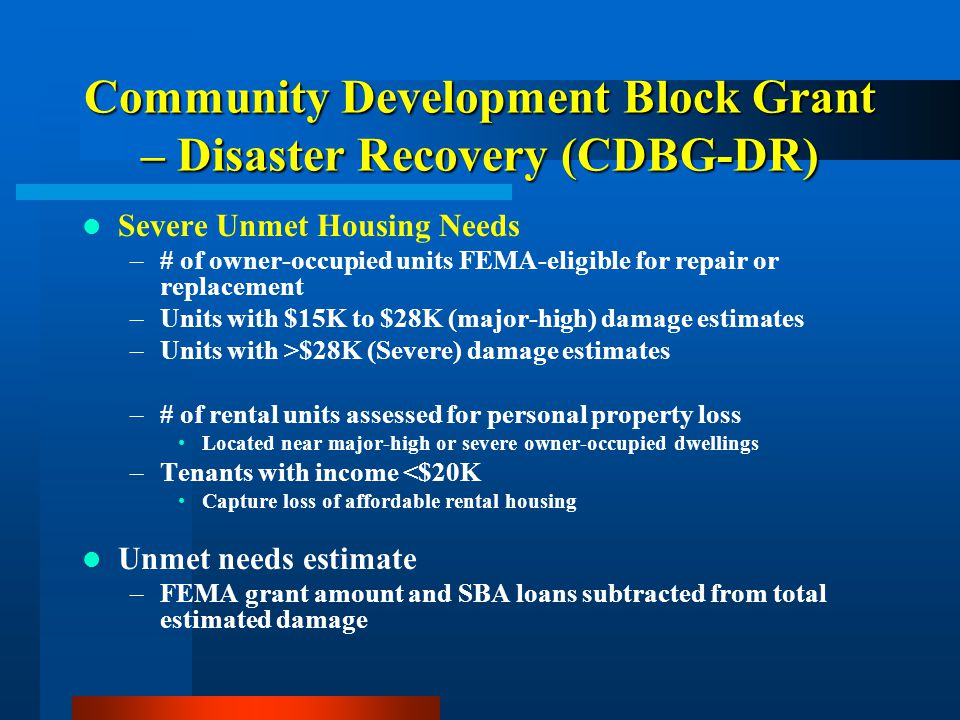 Community Development Block Grant – Disaster Recovery (CDBG-DR) Severe Unmet Housing Needs –# of owner-occupied units FEMA-eligible for repair or replacement –Units with $15K to $28K (major-high) damage estimates –Units with >$28K (Severe) damage estimates –# of rental units assessed for personal property loss Located near major-high or severe owner-occupied dwellings –Tenants with income <$20K Capture loss of affordable rental housing Unmet needs estimate –FEMA grant amount and SBA loans subtracted from total estimated damage