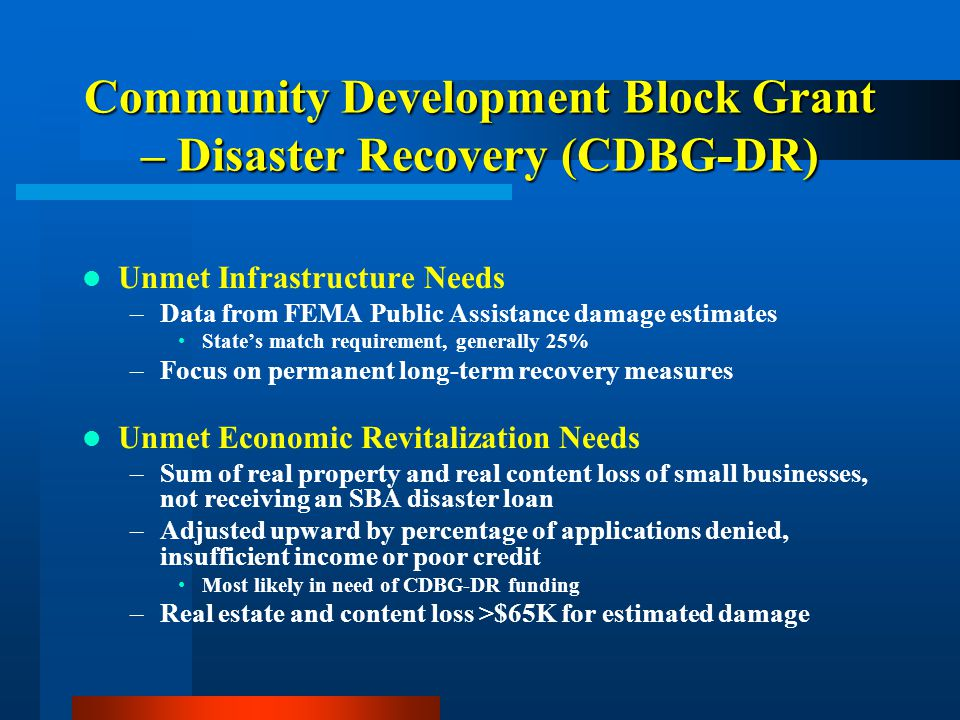 Community Development Block Grant – Disaster Recovery (CDBG-DR) Unmet Infrastructure Needs –Data from FEMA Public Assistance damage estimates State's match requirement, generally 25% –Focus on permanent long-term recovery measures Unmet Economic Revitalization Needs –Sum of real property and real content loss of small businesses, not receiving an SBA disaster loan –Adjusted upward by percentage of applications denied, insufficient income or poor credit Most likely in need of CDBG-DR funding –Real estate and content loss >$65K for estimated damage