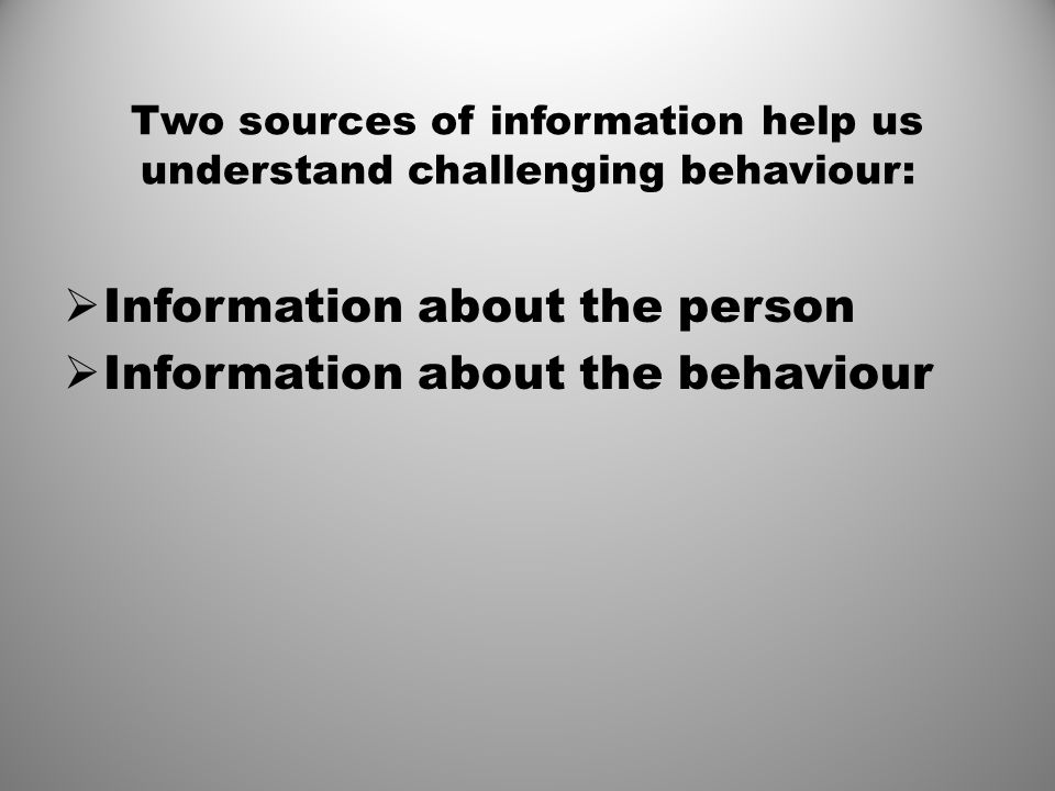 Two sources of information help us understand challenging behaviour:  Information about the person  Information about the behaviour