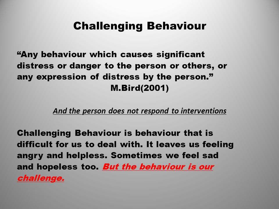 """Challenging Behaviour """"Any behaviour which causes significant distress or danger to the person or others, or any expression of distress by the person."""