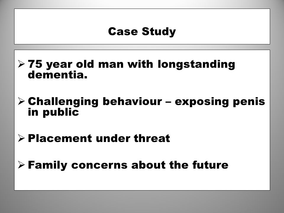 Case Study  75 year old man with longstanding dementia.  Challenging behaviour – exposing penis in public  Placement under threat  Family concerns