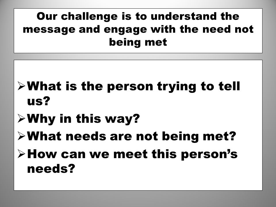Our challenge is to understand the message and engage with the need not being met  What is the person trying to tell us?  Why in this way?  What ne