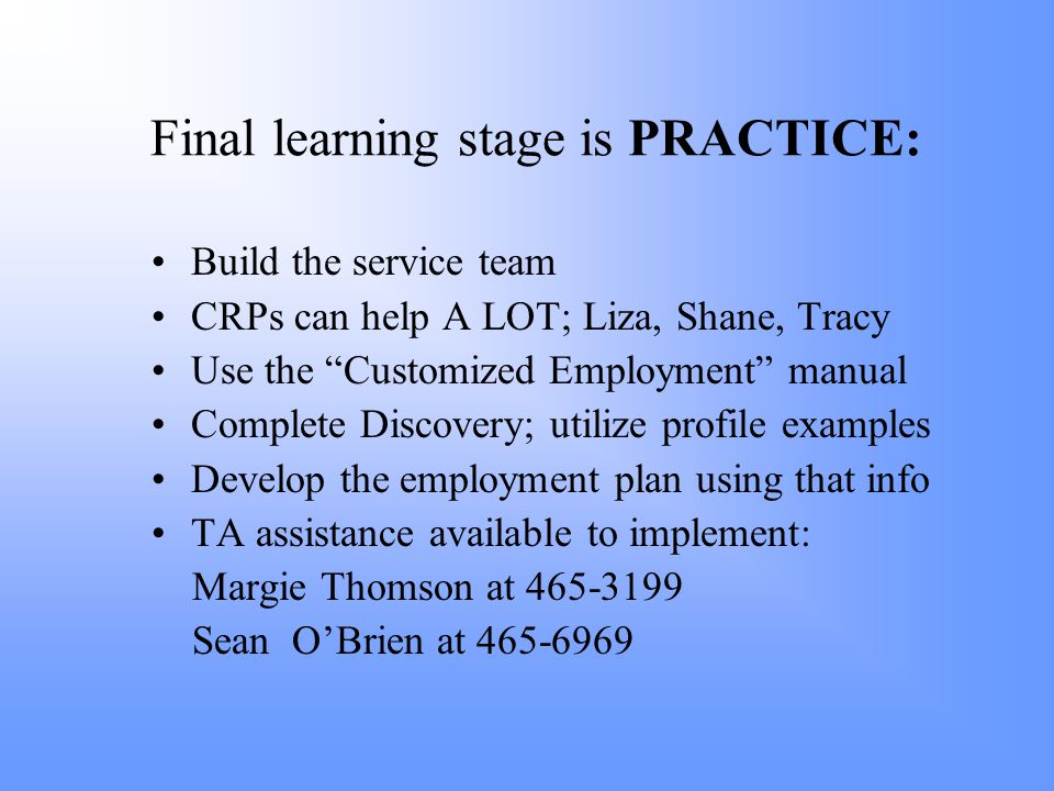 Final learning stage is PRACTICE: Build the service team CRPs can help A LOT; Liza, Shane, Tracy Use the Customized Employment manual Complete Discovery; utilize profile examples Develop the employment plan using that info TA assistance available to implement: Margie Thomson at 465-3199 Sean O'Brien at 465-6969