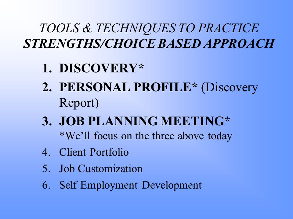 TOOLS & TECHNIQUES TO PRACTICE STRENGTHS/CHOICE BASED APPROACH 1.DISCOVERY* 2.PERSONAL PROFILE* (Discovery Report) 3.JOB PLANNING MEETING* *We'll focus on the three above today 4.Client Portfolio 5.Job Customization 6.Self Employment Development