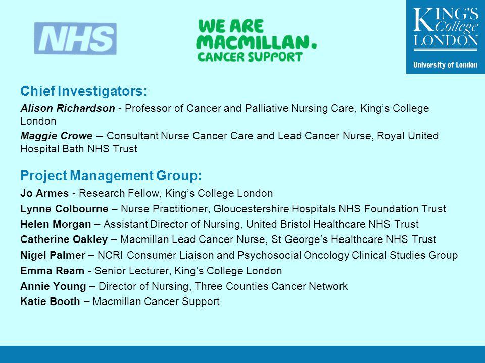 Chief Investigators: Alison Richardson - Professor of Cancer and Palliative Nursing Care, King's College London Maggie Crowe – Consultant Nurse Cancer