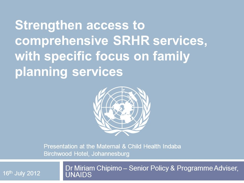Strengthen access to comprehensive SRHR services, with specific focus on family planning services Dr Miriam Chipimo – Senior Policy & Programme Adviser, UNAIDS 16 th July 2012 Presentation at the Maternal & Child Health Indaba Birchwood Hotel, Johannesburg