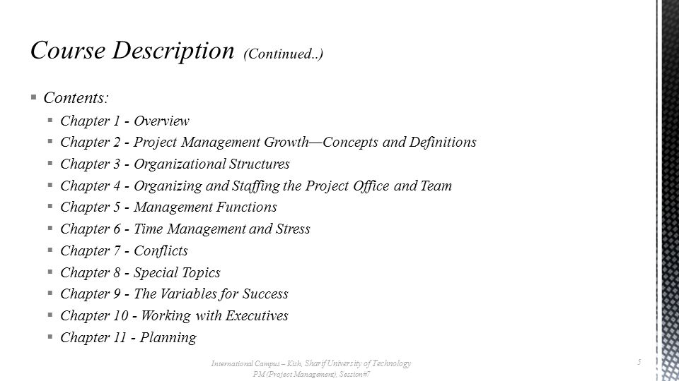  Contents:  Chapter 1 - Overview  Chapter 2 - Project Management Growth—Concepts and Definitions  Chapter 3 - Organizational Structures  Chapter 4 - Organizing and Staffing the Project Office and Team  Chapter 5 - Management Functions  Chapter 6 - Time Management and Stress  Chapter 7 - Conflicts  Chapter 8 - Special Topics  Chapter 9 - The Variables for Success  Chapter 10 - Working with Executives  Chapter 11 - Planning International Campus – Kish, Sharif University of Technology PM (Project Management), Session#7 5