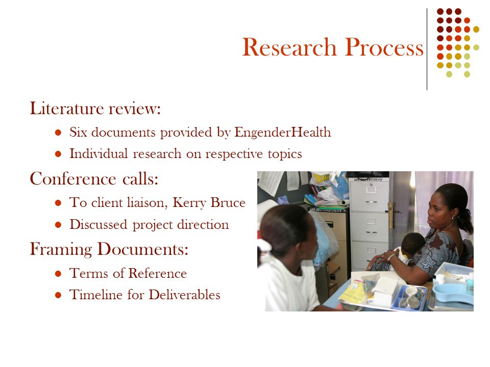 Research Process Literature review: Six documents provided by EngenderHealth Individual research on respective topics Conference calls: To client liaison, Kerry Bruce Discussed project direction Framing Documents: Terms of Reference Timeline for Deliverables
