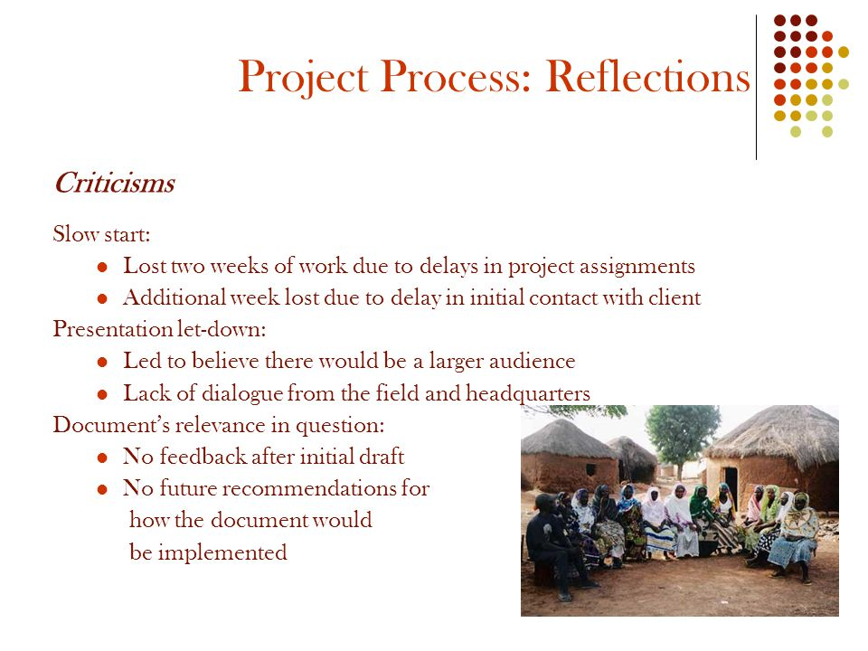 Project Process: Reflections Criticisms Slow start: Lost two weeks of work due to delays in project assignments Additional week lost due to delay in initial contact with client Presentation let-down: Led to believe there would be a larger audience Lack of dialogue from the field and headquarters Document's relevance in question: No feedback after initial draft No future recommendations for how the document would be implemented