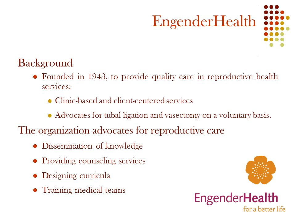 EngenderHealth Background Founded in 1943, to provide quality care in reproductive health services: Clinic-based and client-centered services Advocates for tubal ligation and vasectomy on a voluntary basis.