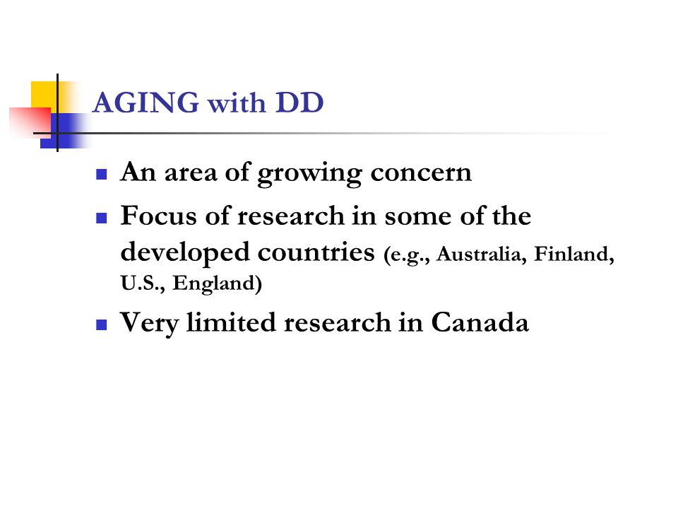 AGING with DD An area of growing concern Focus of research in some of the developed countries (e.g., Australia, Finland, U.S., England) Very limited research in Canada