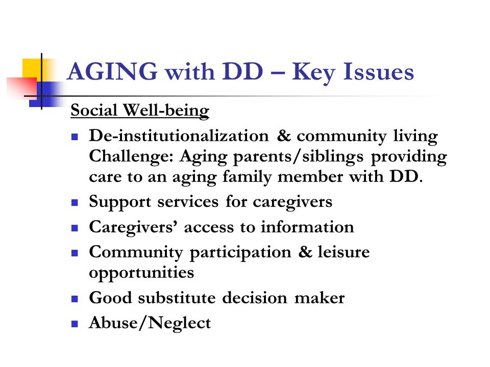 AGING with DD – Key Issues Social Well-being De-institutionalization & community living Challenge: Aging parents/siblings providing care to an aging family member with DD.