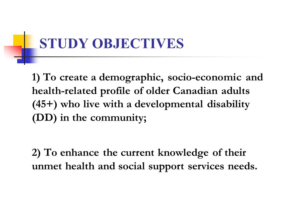 STUDY OBJECTIVES 1) To create a demographic, socio-economic and health-related profile of older Canadian adults (45+) who live with a developmental disability (DD) in the community; 2) To enhance the current knowledge of their unmet health and social support services needs.