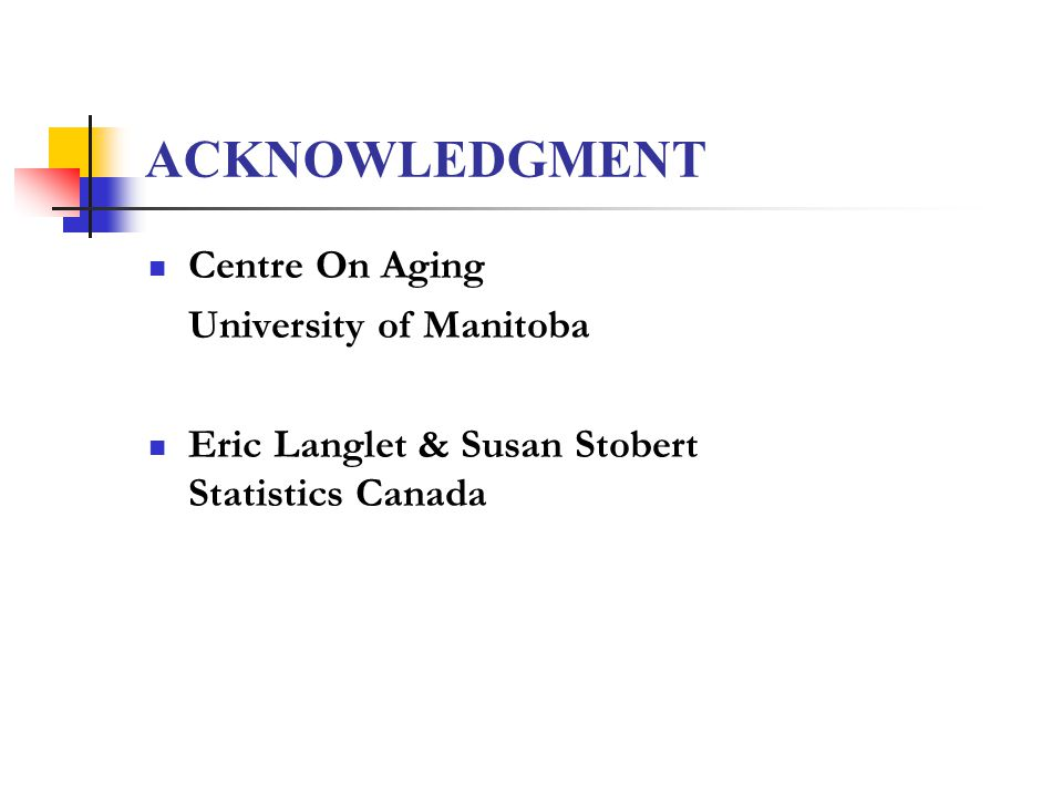 ACKNOWLEDGMENT Centre On Aging University of Manitoba Eric Langlet & Susan Stobert Statistics Canada