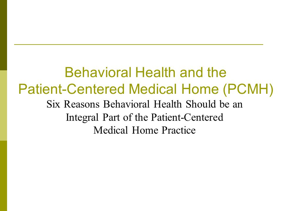 Six Reasons Behavioral Health Should be Part of the PCMH Reason 1: Prevalence of Behavioral Health Problems in Primary Care Reason 2: Unmet Behavioral Health Needs in Primary Care Reason 3: Cost of Unmet Behavioral Health Needs Reason 4: Lower Cost When Behavioral Health Needs are Met Reason 5: Better Health Outcomes Reason 6: Improved Satisfaction 2