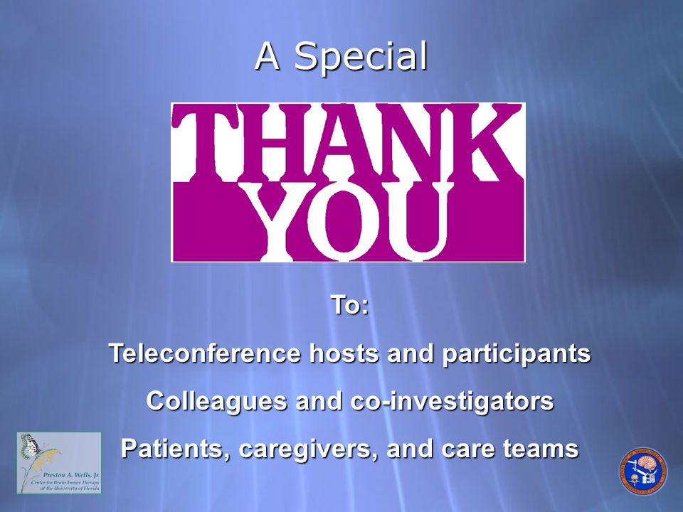 A Special To: Teleconference hosts and participants Colleagues and co-investigators Patients, caregivers, and care teams
