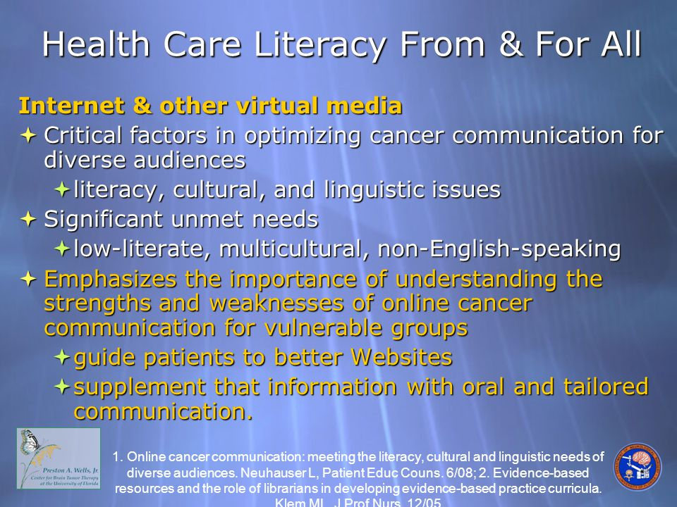 Health Care Literacy From & For All Internet & other virtual media  Critical factors in optimizing cancer communication for diverse audiences  literacy, cultural, and linguistic issues  Significant unmet needs  low-literate, multicultural, non-English-speaking  Emphasizes the importance of understanding the strengths and weaknesses of online cancer communication for vulnerable groups  guide patients to better Websites  supplement that information with oral and tailored communication.