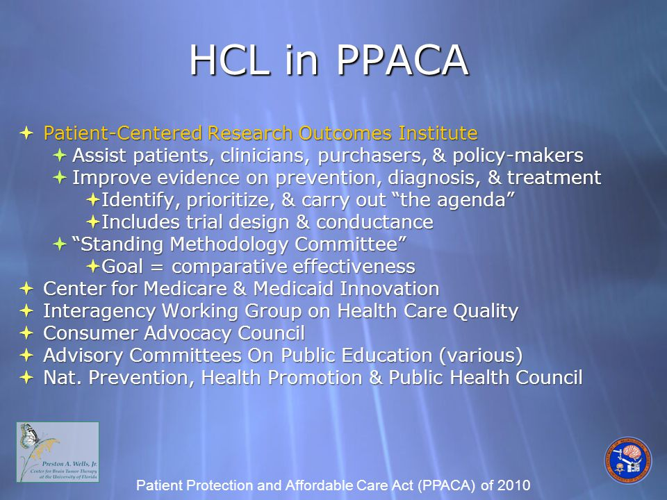HCL in PPACA  Patient-Centered Research Outcomes Institute  Assist patients, clinicians, purchasers, & policy-makers  Improve evidence on prevention, diagnosis, & treatment  Identify, prioritize, & carry out the agenda  Includes trial design & conductance  Standing Methodology Committee  Goal = comparative effectiveness  Center for Medicare & Medicaid Innovation  Interagency Working Group on Health Care Quality  Consumer Advocacy Council  Advisory Committees On Public Education (various)  Nat.
