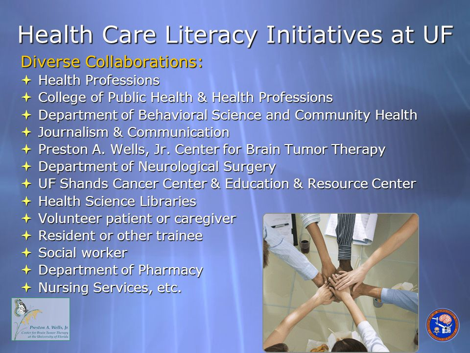 Health Care Literacy Initiatives at UF Diverse Collaborations:  Health Professions  College of Public Health & Health Professions  Department of Behavioral Science and Community Health  Journalism & Communication  Preston A.