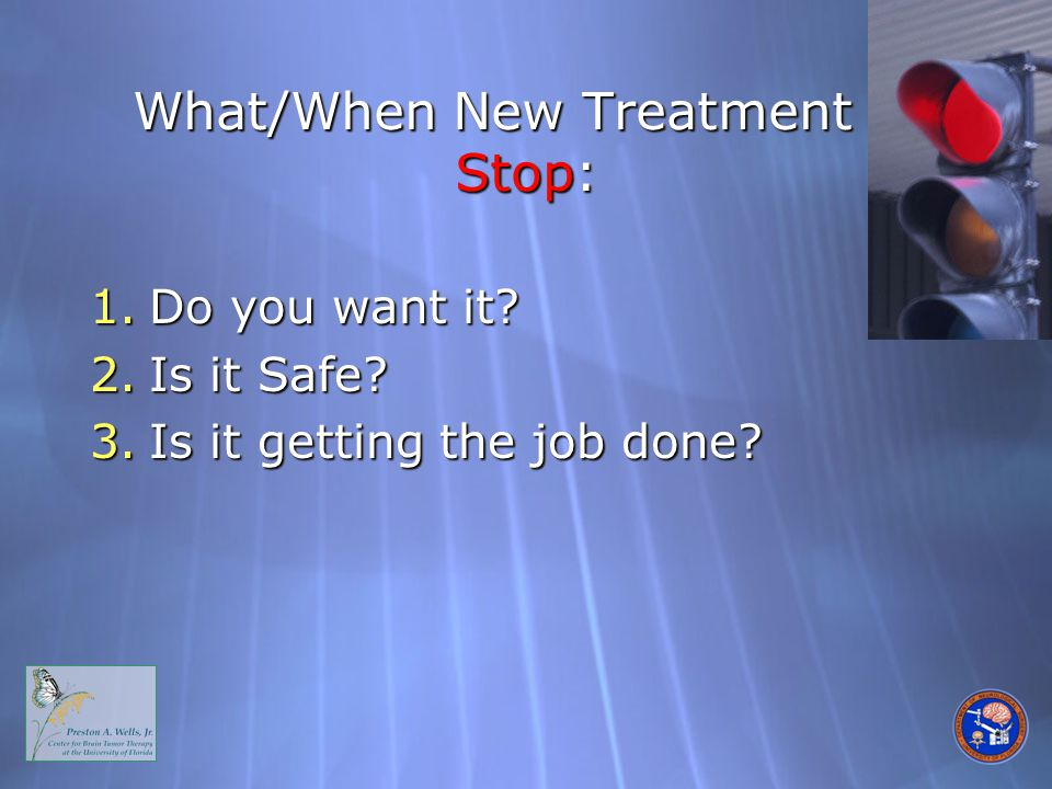 What/When New Treatment to Stop: 1.Do you want it 2.Is it Safe 3.Is it getting the job done