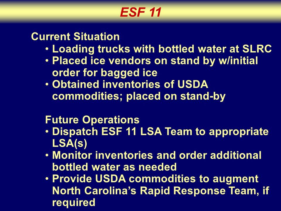 ESF 11 Current Situation Loading trucks with bottled water at SLRC Placed ice vendors on stand by w/initial order for bagged ice Obtained inventories of USDA commodities; placed on stand-by Future Operations Dispatch ESF 11 LSA Team to appropriate LSA(s) Monitor inventories and order additional bottled water as needed Provide USDA commodities to augment North Carolina's Rapid Response Team, if required