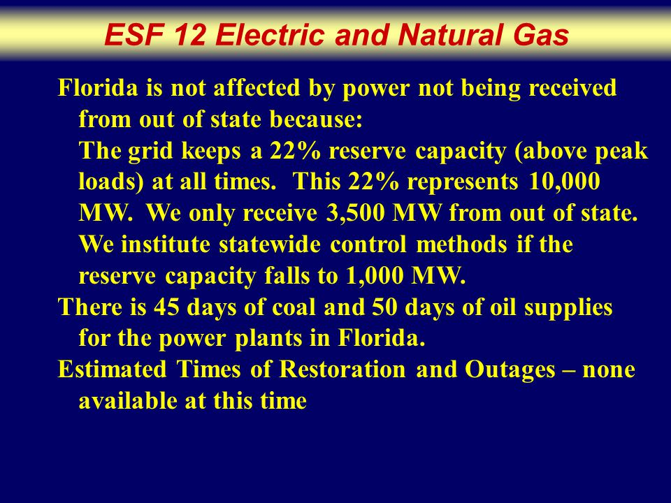 ESF 12 Electric and Natural Gas Florida is not affected by power not being received from out of state because: The grid keeps a 22% reserve capacity (above peak loads) at all times.