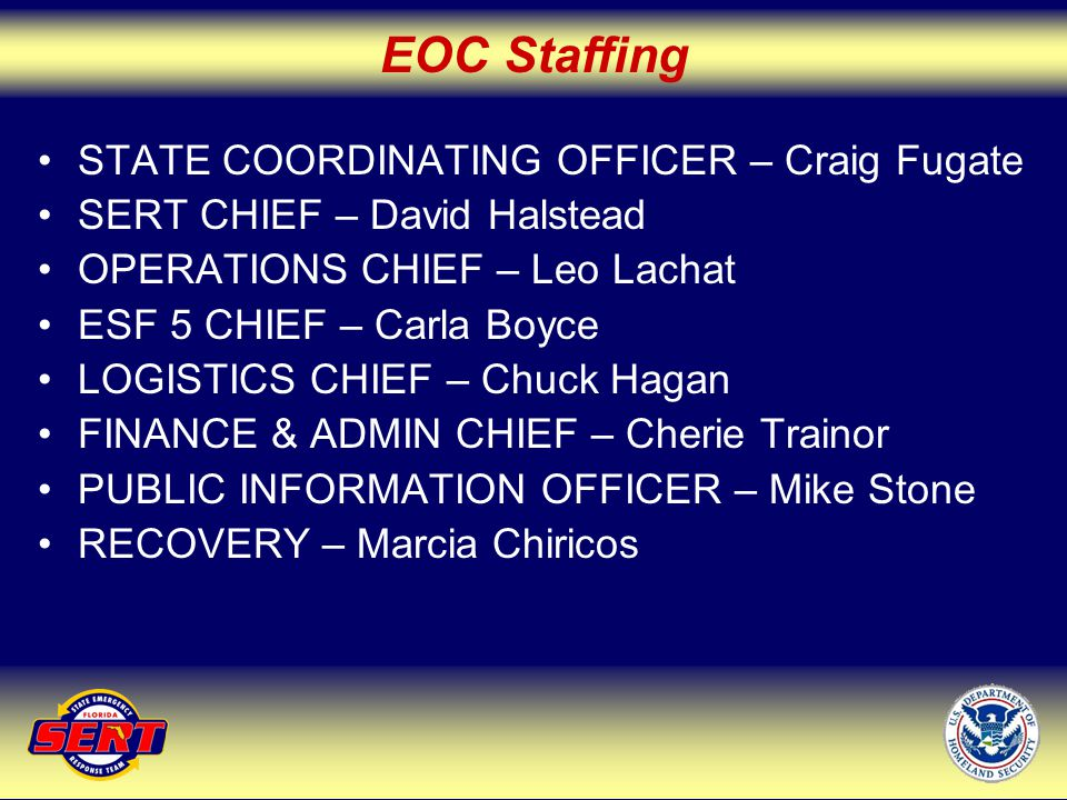 EOC Staffing STATE COORDINATING OFFICER – Craig Fugate SERT CHIEF – David Halstead OPERATIONS CHIEF – Leo Lachat ESF 5 CHIEF – Carla Boyce LOGISTICS CHIEF – Chuck Hagan FINANCE & ADMIN CHIEF – Cherie Trainor PUBLIC INFORMATION OFFICER – Mike Stone RECOVERY – Marcia Chiricos