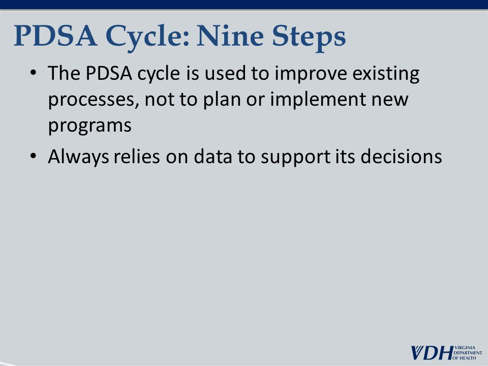 PDSA Cycle: Nine Steps The PDSA cycle is used to improve existing processes, not to plan or implement new programs Always relies on data to support its decisions
