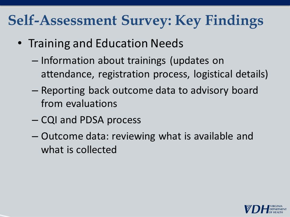 Self-Assessment Survey: Key Findings Training and Education Needs – Information about trainings (updates on attendance, registration process, logistical details) – Reporting back outcome data to advisory board from evaluations – CQI and PDSA process – Outcome data: reviewing what is available and what is collected