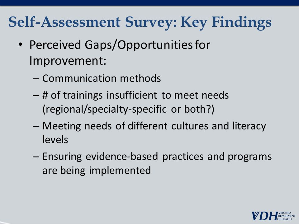 Self-Assessment Survey: Key Findings Perceived Gaps/Opportunities for Improvement: – Communication methods – # of trainings insufficient to meet needs (regional/specialty-specific or both ) – Meeting needs of different cultures and literacy levels – Ensuring evidence-based practices and programs are being implemented